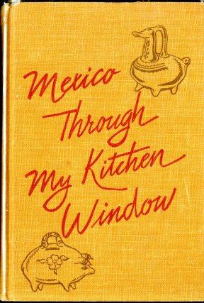 Mexico Through My Kitchen Window (1961) by María A. de Carbia. Ed. Helen Corbitt. UTSA Libraries Special Collections.