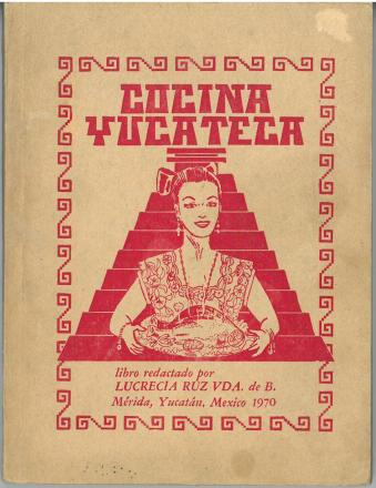 CocinaYucateca, 8th ed. (1970) by Lucrecia Ruz. UTSA Libraries Special Collections.